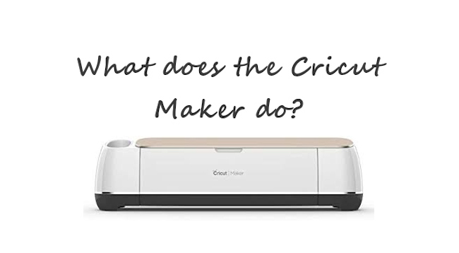 What does the Cricut Maker do?